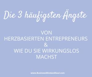 Die 3 häufigsten Ängste von herzbasierten Entrepreneurs & wie du sie wirkungslos machst