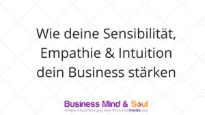 Wie deine Sensibilität, deine Empathie und deine Intuition dein Business stärken